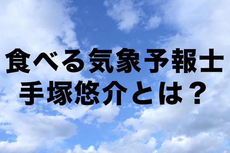 【食べる気象予報士】手塚悠介さんがイケメンすぎてツライ