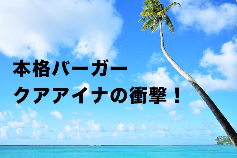 クアアイナ!ハワイから上陸した本格ハンバーガーの衝撃!