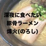 静岡豚骨ラーメン烽火(のろし)!深夜に食べたくなる、こってり過ぎない濃厚スープのお店!