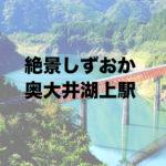 静岡県の絶景!奥大井湖上駅へ行かなきゃ損する景色がこれ!
