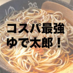 ゆで太郎が静岡インターに新オープン!コスパが最強だよ!