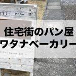 【ワタナベーカリー】住宅街の小さなパン屋さんでウキウキなパン選び